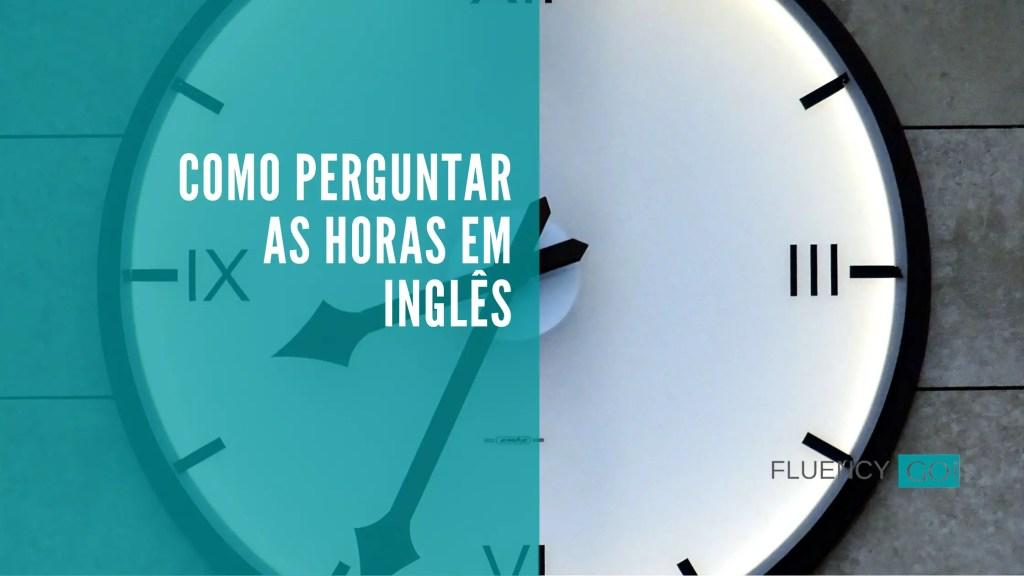 Como perguntar as horas em inglês