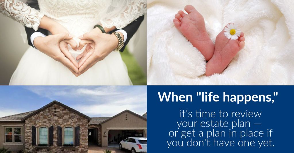 When life happens, it's time to get an estate plan in place or update your existing plan