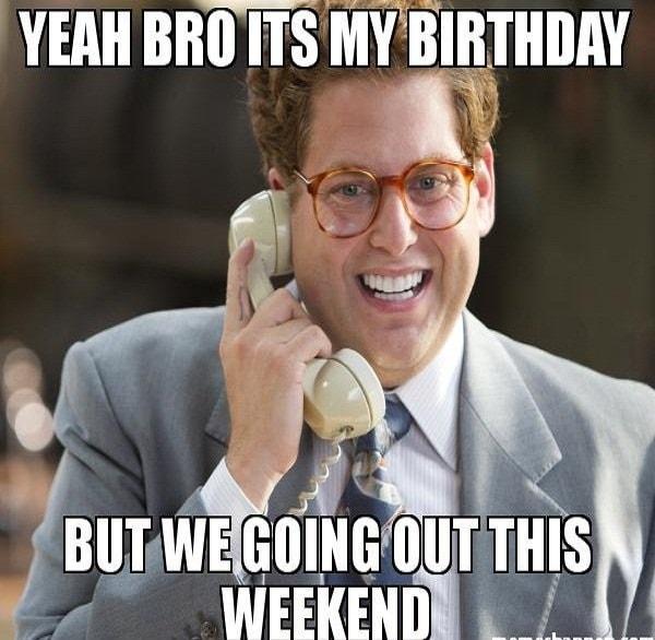 yeah bro its my birthday