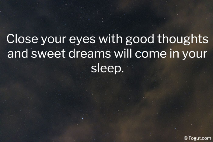Close your eyes with good thoughts and sweet dreams will come in your sleep
