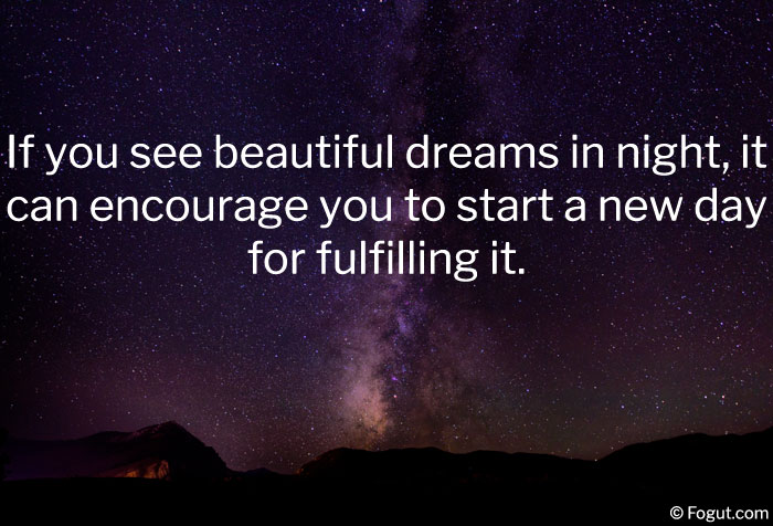 If you see beautiful dreams in night, it can encourage you to start a new day for fulfilling it.