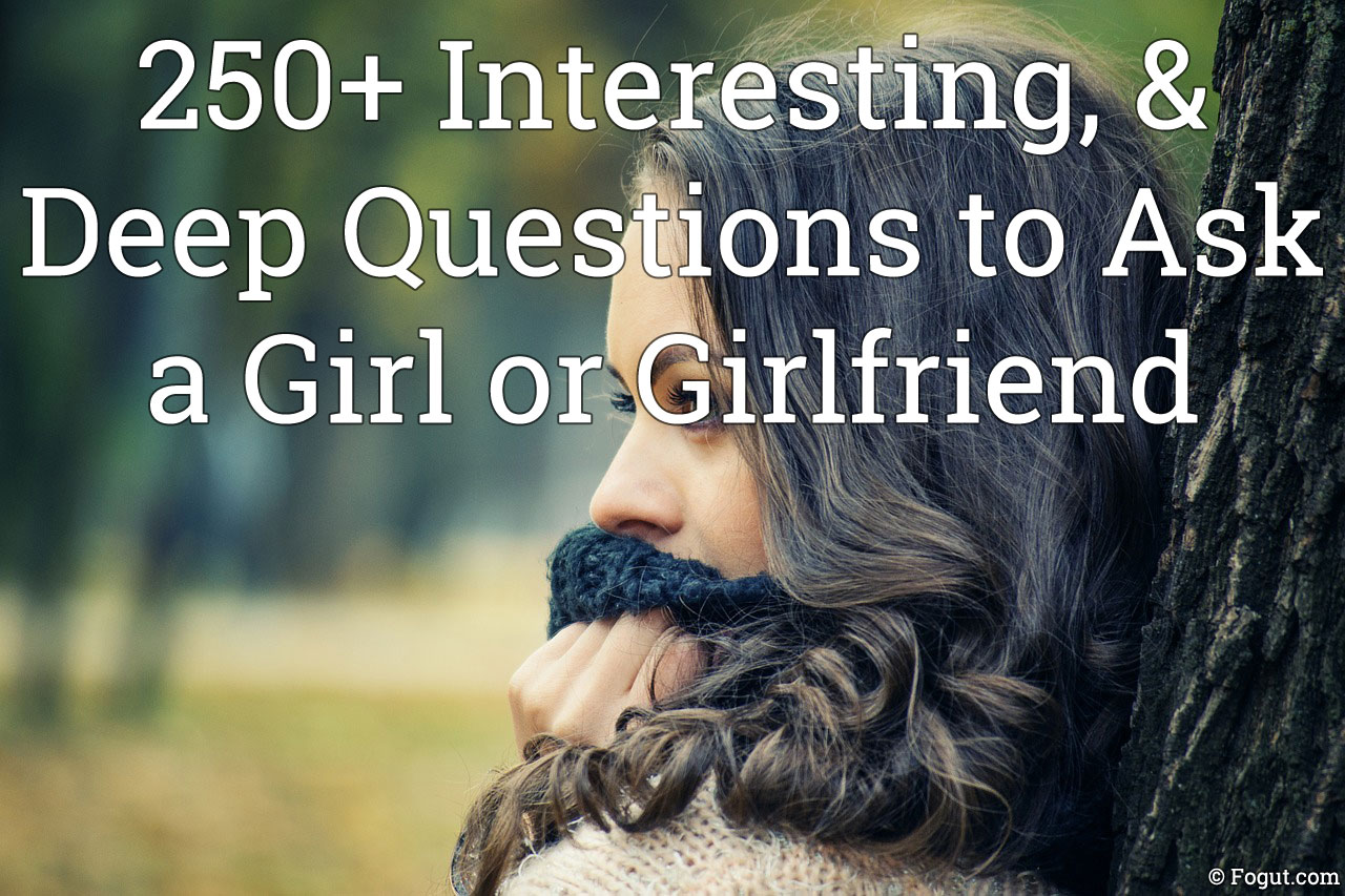 250+ interesting, & deep questions to ask a girl or girlfriend