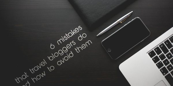 6 Mistakes That Travel Bloggers Do And How To Avoid Them