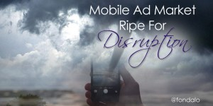 Mobile advertising needs new innovative technology to disrupt the market