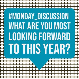 Monday Discussion : What are you most looking forward to this year?