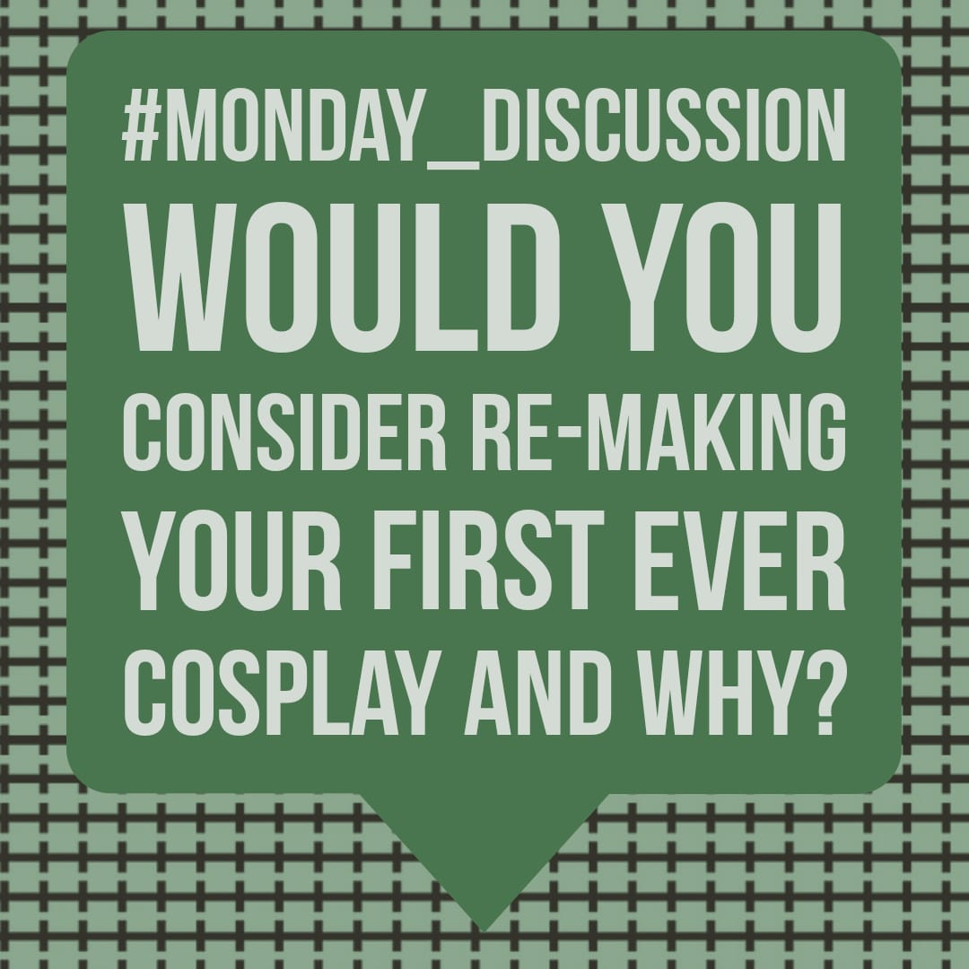 Monday Discussion : Would you consider re-making your first ever cosplay and why?