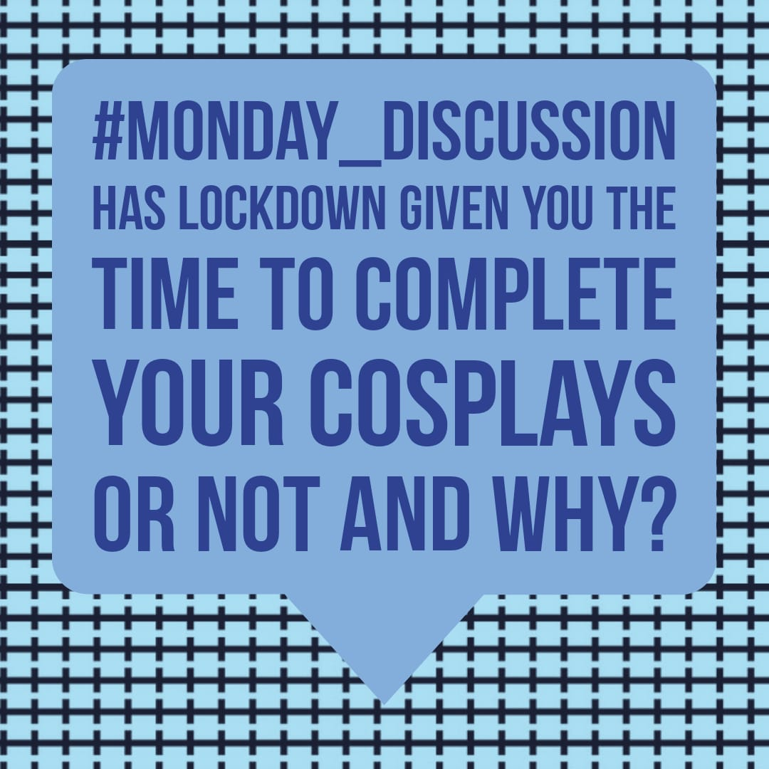 Monday Discussion : Has Lockdown given you time to complete your cosplays or not and why?