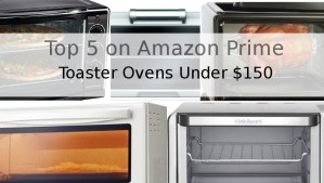 The Best Toaster Ovens Under $150 – Top 5 on Amazon Prime