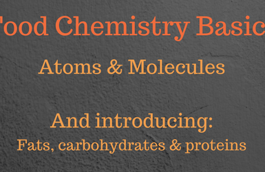 Food chemistry basics - Atoms and molecules, fats, carbohydrates, proteins