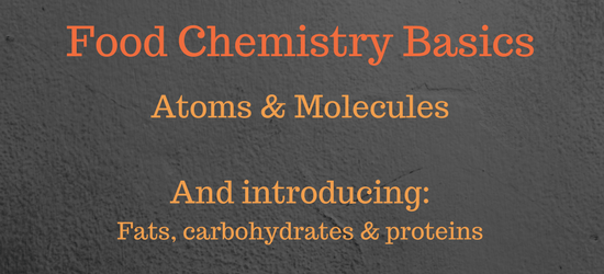 Food Chemistry Basics – Atoms & Molecules, Introducing proteins, carbohydrates & fats