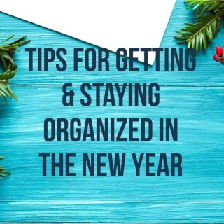 Tips For Getting & Staying Organized in the New Year