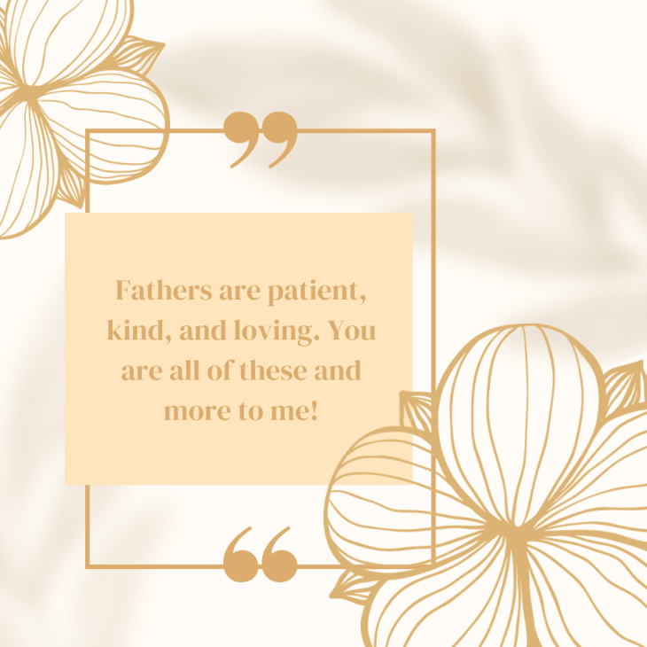 Fathers are patient, kind, and loving. You are all of these and more to me!