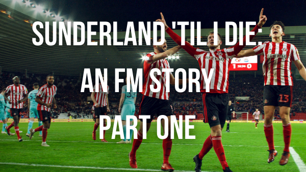 Sunderland 'Til I Die – An FM Story – Part One