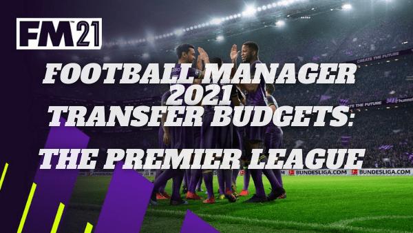 Football Manager 21 Transfer Budgets: Premier League