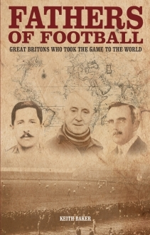 Book review – Fathers of Football: Great Britons who took the game to the world by Keith Baker