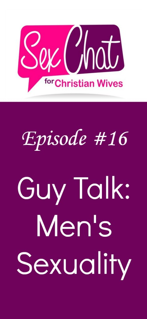 Sex Chat for Christian Wives Episode #16 - Guy Talk: Men's Sexuality
