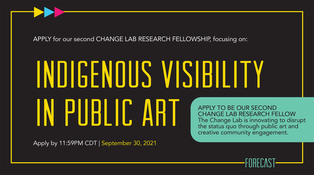 """A text graphic reads, """"Apply for our second change lab research fellowship, focusing on Indigenous Visibility in Public Art. Apply by 11:59 PM CDT, September 30, 2021.'"""