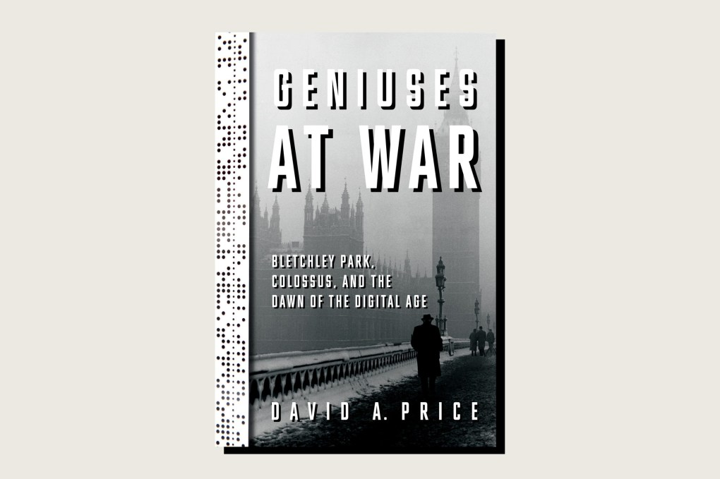 Geniuses at War: Bletchley Park, Colossus, and the Dawn of the Digital Age, David A. Price, Knopf, 256 pp., , June 2021
