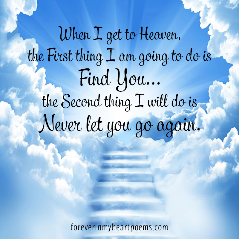When I get to Heaven, the first thing I am going to do is find you... the second thing I will do is never let you go again.