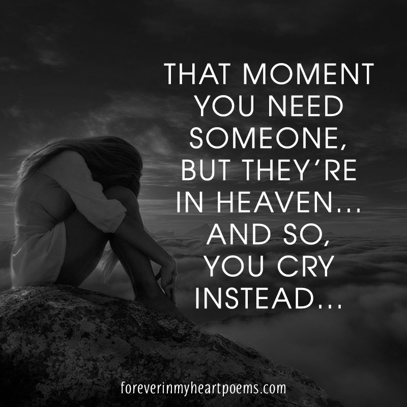 That moment you need someone, but they're in Heaven... And so, you cry instead...