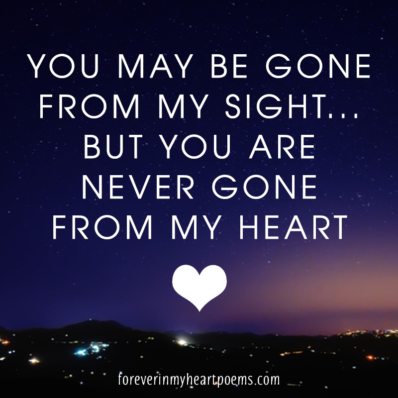 You may be gone from my sight... But you are never gone from my heart.