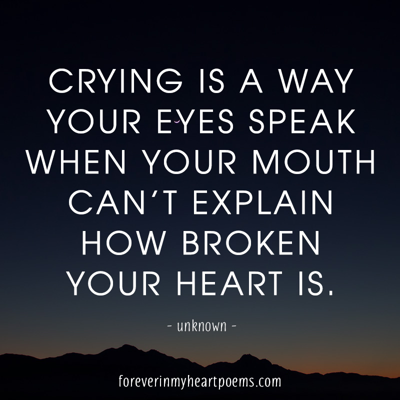 Crying is a way your eyes speak when your mouth can't explain how broken your heart is.