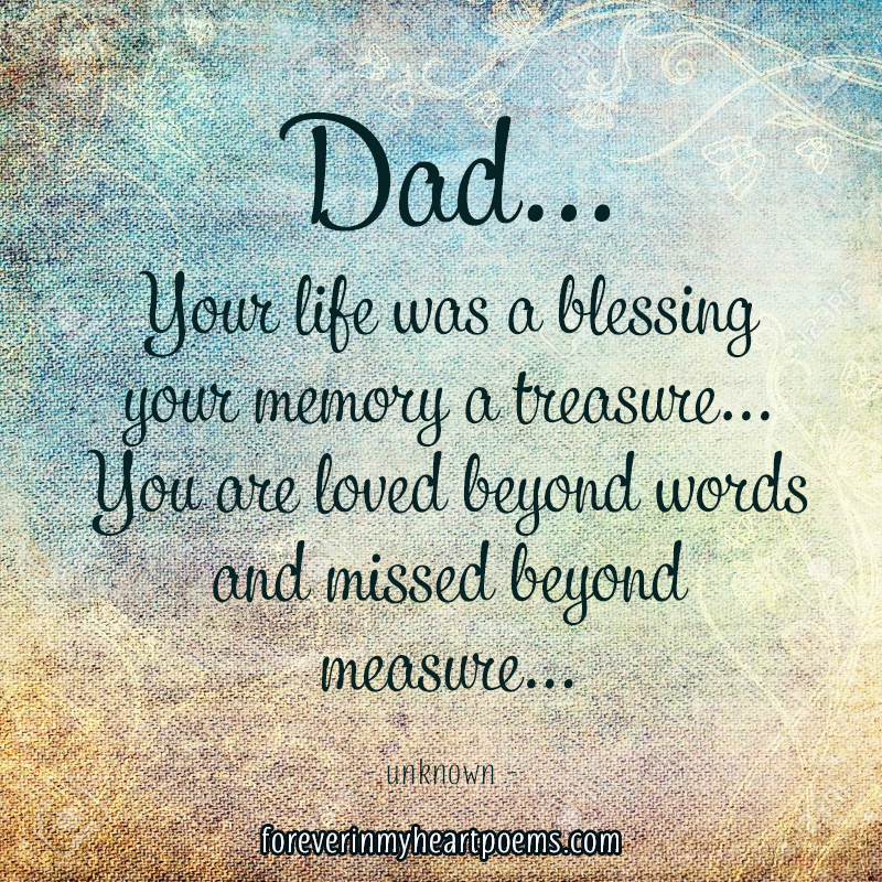 Dad... your life was a blessing your memory a treasure... You are loved beyond words and missed beyond measure...