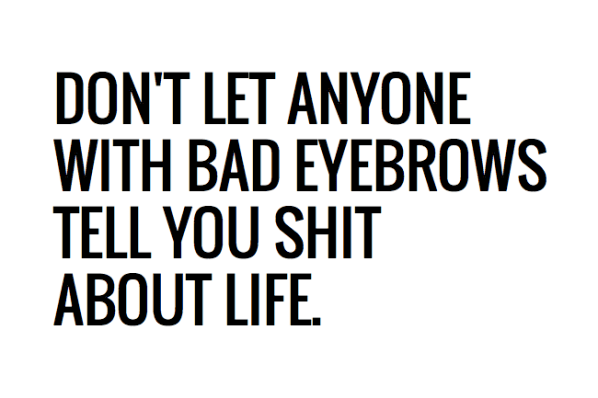 dont-let-anyone-with-bad-eyebrows-tell-you-shit-about-life