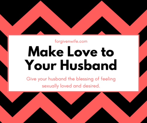 Give your husband the blessing of feeling sexually loved and desired.