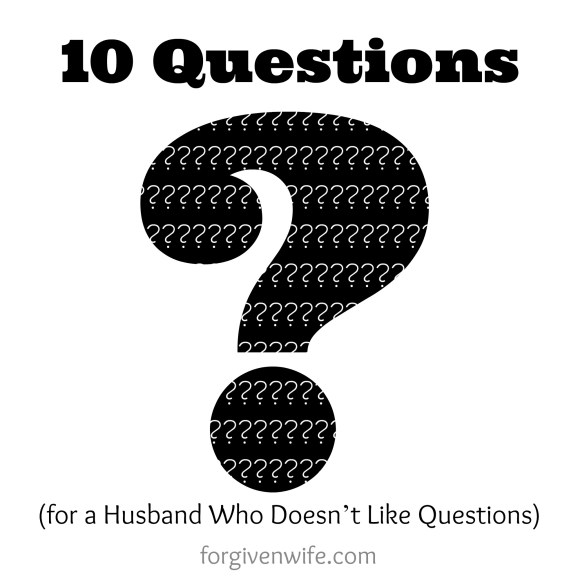 10 Questions for a Husband Who Doesn't Like Questions