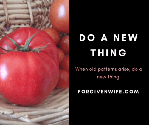 When old patterns arise, do a new thing.