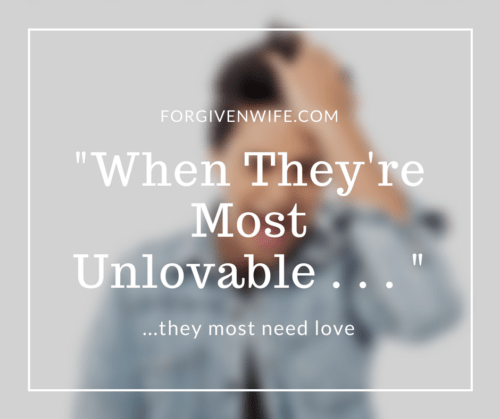 It's when they're most unlovable that they most need love.