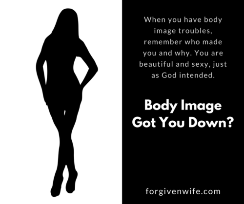 When you have body image troubles, remember who made you and why. You are beautiful and sexy, just as God intended.