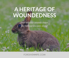 How will your wounds shape the heritage you pass along?