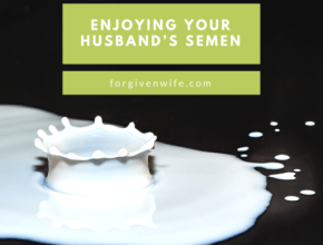 A positive attitude toward your husband's semen can help him feel loved and accepted.