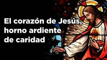 El corazón de Jesús, horno ardiente de caridad