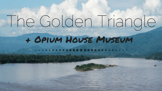 A Visit to the Golden Triangle + House of Opium Museum