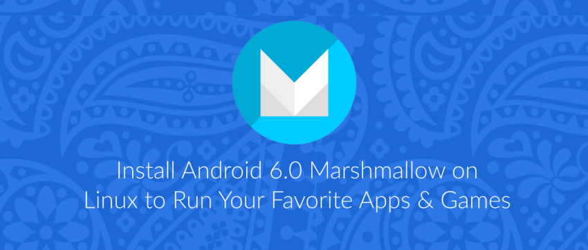 Install Android 6 0 Marshmallow On Linux To Run Apps & Games