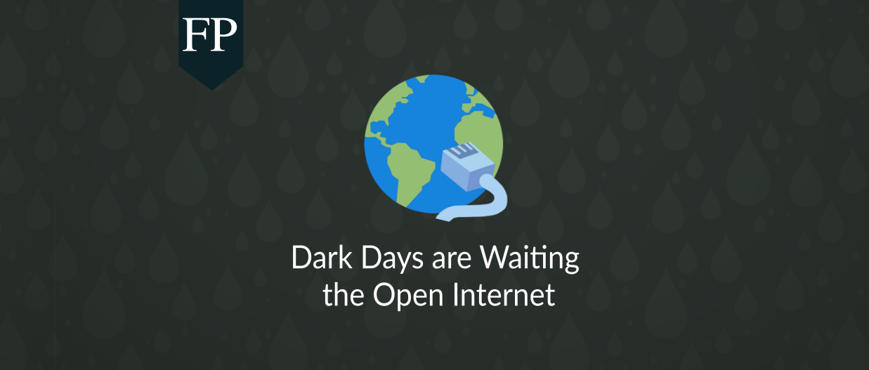 Dark Days are Waiting the Open Internet