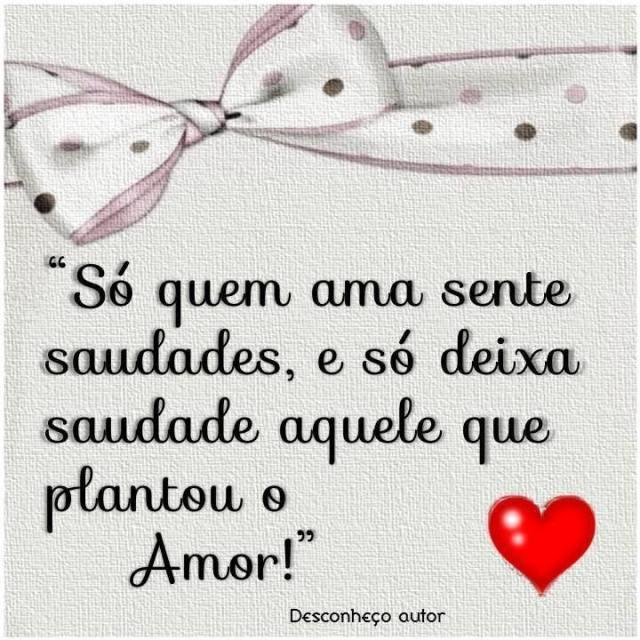 Só quem ama sente saudades, e só deixa saudade aquele que plantou o amor!
