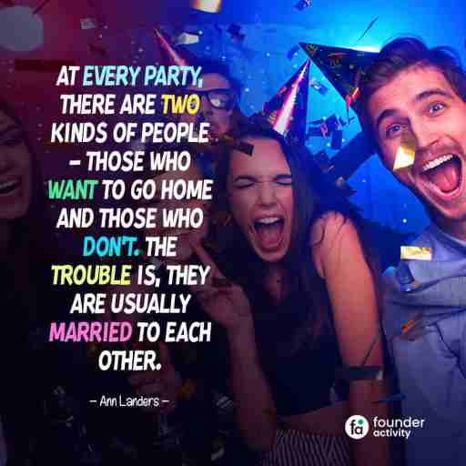 At every party, there are two kinds of people - Those who want to go home and those who don't. The trouble is, They are usually married to each other. -Ann Landers-