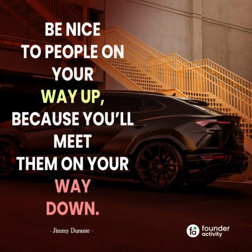 Be nice to people on your way up, Because you'll meet them on your way down. -Jimmy Durante-