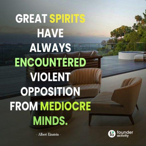 Great spirits have always encountered violent opposition from mediocre minds. - albert Einstein-