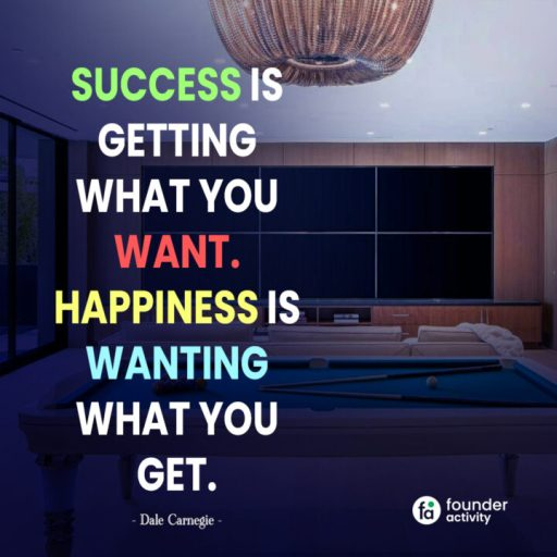 Success is getting what you want. happiness is wanting what you get. -Dale Carnegie-