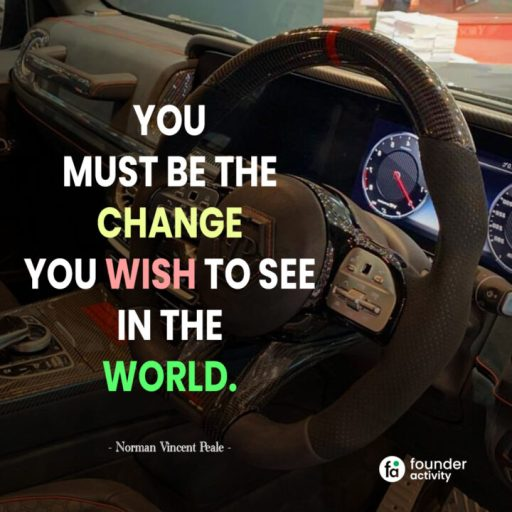 You must be the change you wish to see in the world. -Norman Vincent Peale-