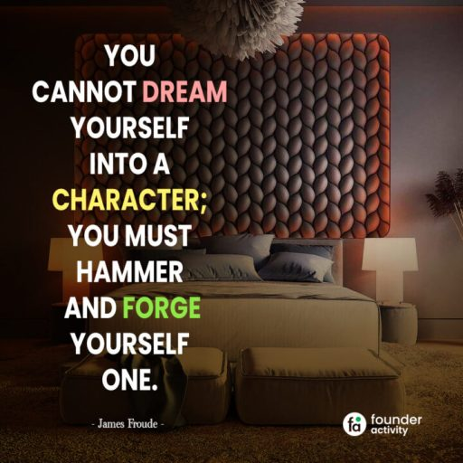 You cannot dream yourself into a character; you must hammer and forge yourself one. -James Froude-