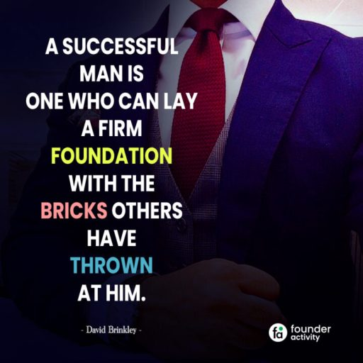 A successful man is one who can lay a firm foundation with the bricks others have thrown at him. -David Brickley-