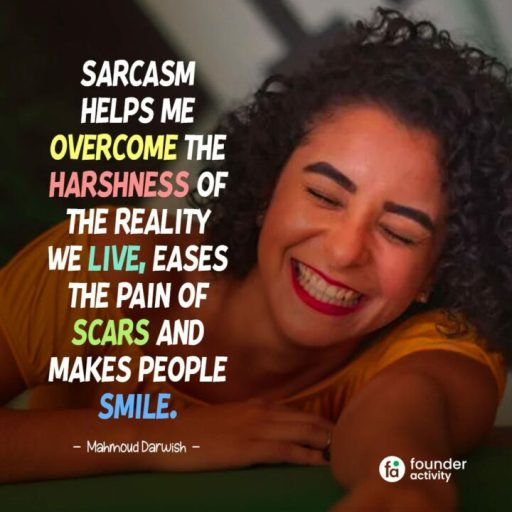 Sarcasm helps me overcome the harshness of the reality we live, eases the pain of scars, and makes people smile. -Mahmond Darwish-