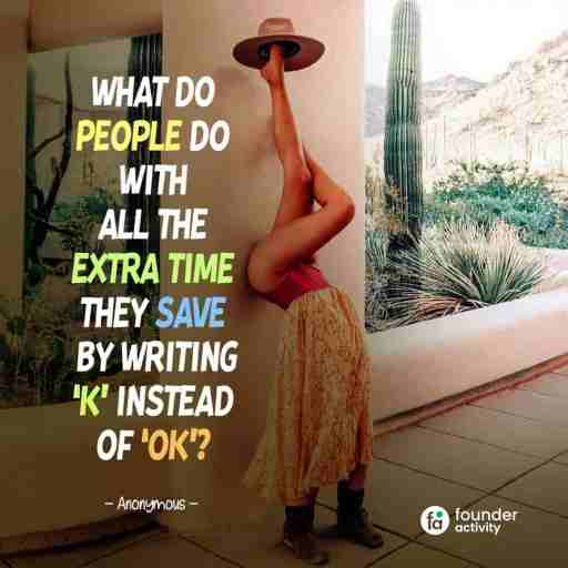 What do people do with all the extra time they save by writing 'K' Instead of 'Ok'? -Anonynous-