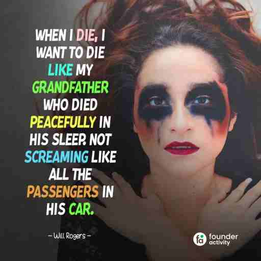 When I die, I want to die like my grandfather who died peacefully in his sleep. Not screaming like all the passengers in his car. -Will Rogers-